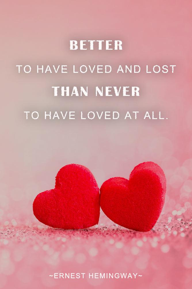 Better to have lost and loved than never to have loved at all. — Ernest Hemingway #hemingway #lovequotes