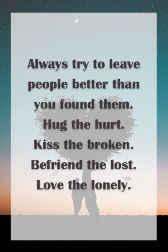 Always try to leave people better than you found them. Hug the hurt. Kiss the broken. Befriend the lost. Love the lonely. #lovequotes #inspiringlovequotes
