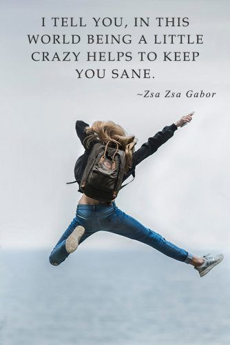 I tell you, in this world being a little crazy helps to keep you sane. Zsa Zsa Gabor #inspirationquotes #lifequotes #truthquotes