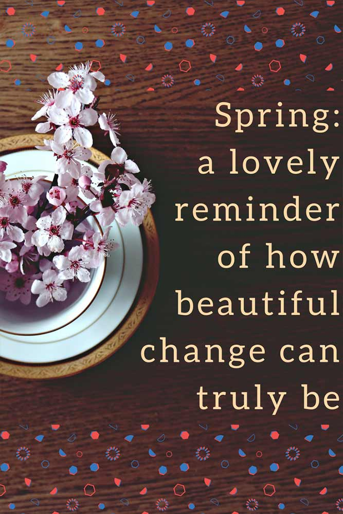 Spring: a lovely reminder of how beautiful change can truly be.