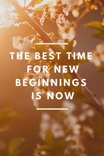 The bst time for new beginnings is now.