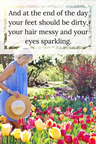And at the end of the day your feet should be dirty, your hair messy and your eyes sparkling.