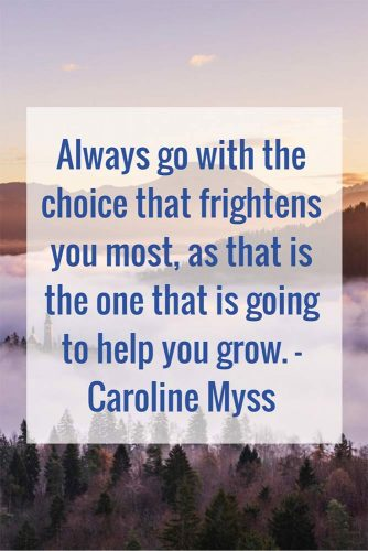 Always go with the choice that frightens you most, as that is the one that is going to help you grow.