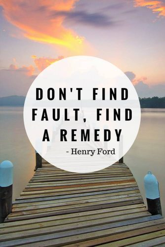 Don't find fault, find a remedy.