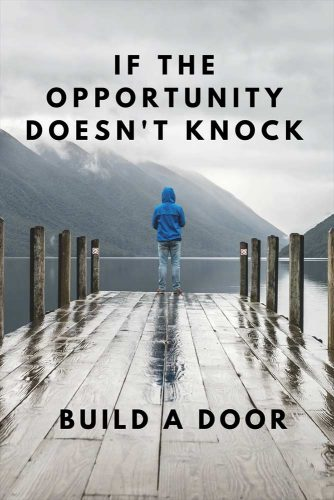 If the opportunity doesn't knock build a door.
