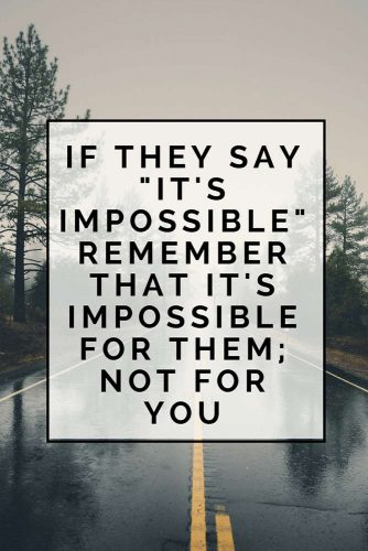 "If they say ""it's impossible"" remember that it's impossible for them; not for you."