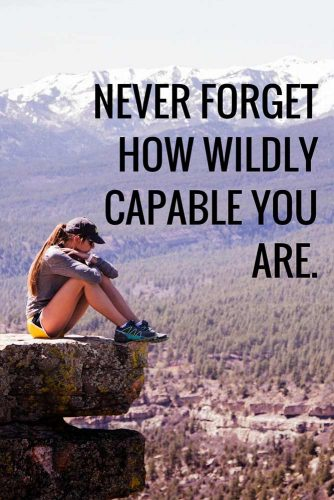 Never forget how wildly capable you are.