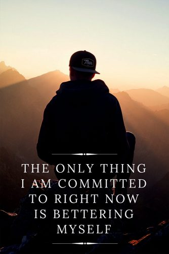 The only thing I am committed to right now is bettering myself.