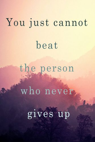 You just cannot beat the person who never gives up.