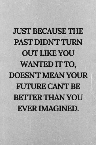 Just because the past didn't turn out like you wanted it to, doesn't mean your future can't be better than you ever imagined. #lifequotes #inspirationalquotes #quotesaboutlife #future