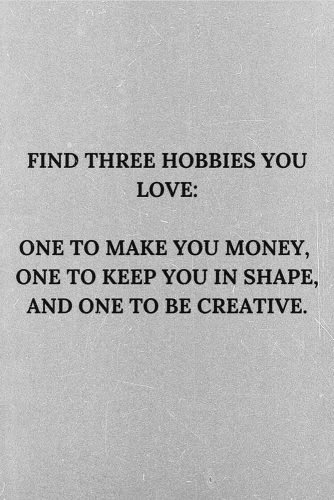Find three hobbies you love: one to make you money, one to keep you in shape, and one to be creative. #lifequotes #inspirationalquotes #quotesaboutlife #hobby