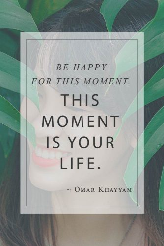 Be happy for this moment. This moment is your life. #wisequotesaboutlife #omarkhayyam