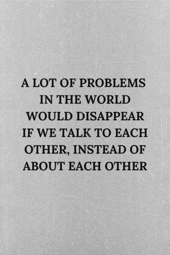 A lot of problems in the world would disappear if we talk to each other, instead of about each other. #lifequotes #inspirationalquotes #quotesaboutlife