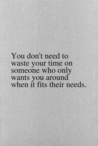 You don't need to waste your time on someone who only wants you around when it fits their needs. #lifequotes #inspirationalquotes #quotesaboutlife