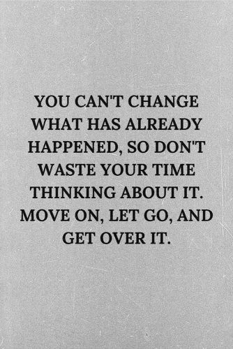You can't change what has already happened, so don't waste your time thinking about it. Move on, let go, and get over it. #lifequotes #inspirationalquotes #quotesaboutlife