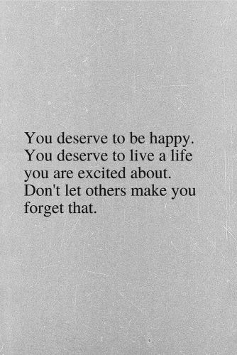 You deserve to be happy. You deserve to live a life you are excited about. Don't let others make you forget that. #lifequotes #inspirationalquotes #quotesaboutlife #happy #life