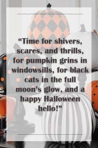 Time for shivers, scares, and thrills, for pumpkin grins in windowsills, for black cats in the full moon's glow, and a happy Halloween hello! #happyhalloween #funhalloweenquotes