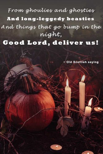 From ghoulies and ghosties, and long-leggedy beasties, and things that go bump in the night, Good Lord, deliver us! (Old Scottish saying) #happyhalloween #funhalloweenquotes