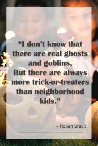 I do not know that there are real ghosts and goblins, But there are always more trick-or-treaters than neighborhood kids. (pobert Brault) #happyhalloween #funhalloweenquotes