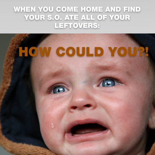 When you come home and find your s.o. ate all of your leftovers.  #lovememes #relationshipmemes #realtalksmeme
