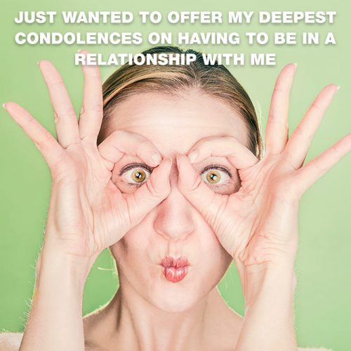 Just wanted to offer my deepest condolences on having to be in a relationship with me #lovememes #relationshipmemes #realtalksmeme