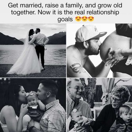 Get married, raise a family, and grow old together.  #lovememes #relationshipmemes #realtalksmeme