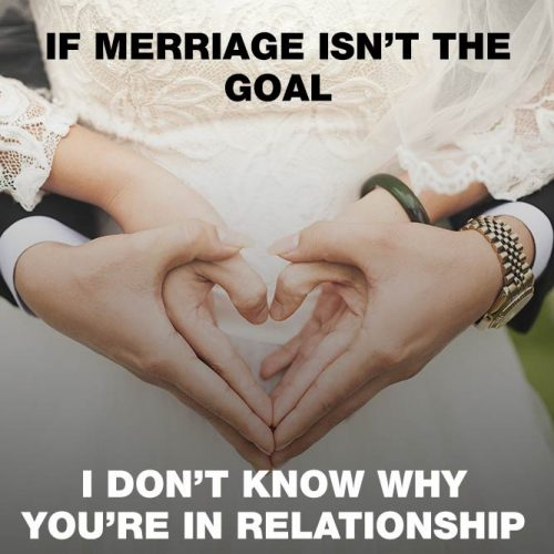 If merriage isn't the goal I don't know why you're in relationship. #lovememes #relationshipmemes #realtalksmeme