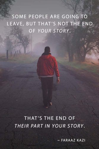 Some people are going to leave, but that's not the end of your story. That's the end of their part in your story. ― Faraaz Kazi #lovequotes #quotes