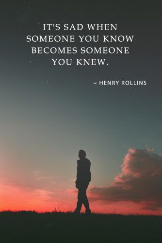 It's sad when someone you know becomes someone you knew. - Henry Rollins #lovequotes #quotes