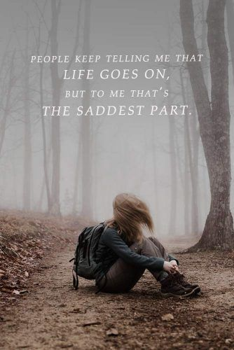 People keep telling me that life goes on, but to me that's the saddest part. #lovequotes #quotes