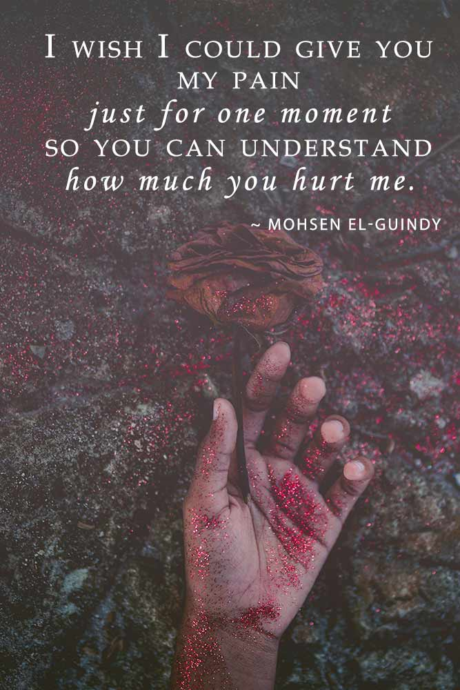 I wish I could give you my pain just for one moment so you can understand how much you hurt me.— Mohsen El-Guindy #lovequotes #quotes
