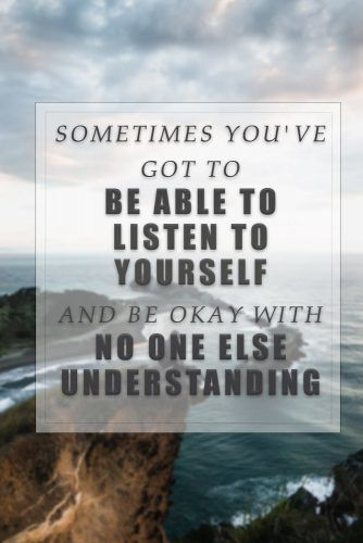 Sometimes you've got to be able to listen to yourself and be okay with no one else understanding. #lovequotes #quotes