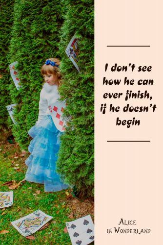 I don't see how he can ever finish, if he doesn't begin. #lewiscarroll #quotes